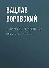 Вацлав Воровский -В кривом зеркале (22 октября 1908 г.)