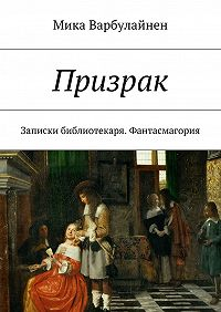 Мика Варбулайнен -Призрак. Записки библиотекаря. Фантасмагория
