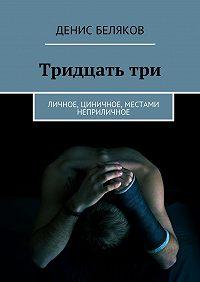 Денис Беляков -Тридцатьтри. Личное, циничное, местами неприличное