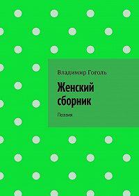 Владимир Гоголь -Женский сборник. Поэзия