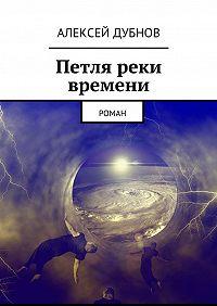 Алексей Дубнов -Петля реки времени. Роман