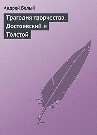 Андрей Белый - Трагедия творчества. Достоевский и Толстой