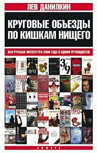 Лев Данилкин -Круговые объезды по кишкам нищего: Вся русская литература 2006 года в одном путеводителе