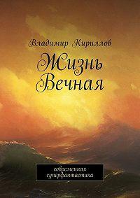 Владимир Кириллов -Жизнь Вечная. Современная суперфантастика