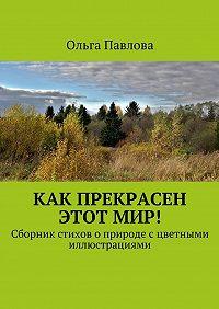 Ольга Павлова -Как прекрасен этотмир! Сборник стихов о природе с цветными иллюстрациями