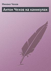 Михаил Чехов - Антон Чехов на каникулах