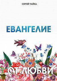 Сергей Чайка -Евангелие отлюбви. Стихи