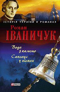Роман Іваничук -Вода з каменю. Саксаул у пісках (збірник)