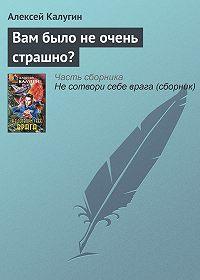 Алексей Калугин -Вам было не очень страшно?