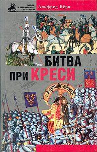 Альфред Бёрн - Битва при Креси. История Столетней войны с 1337 по 1360 год