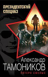 Александр Тамоников -Пятеро смелых
