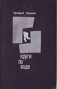 Аркадий Григорьевич Адамов -Круги по воде
