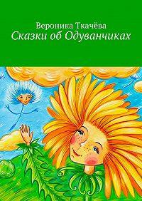 Вероника Ткачёва - Сказки обОдуванчиках