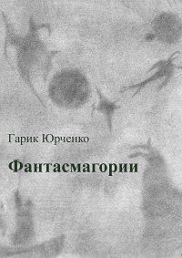 Гарик Юрченко -Фантасмагории. Сборник стихотворений