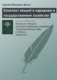 Сергей Юльевич Витте - Конспект лекций о народном и государственном хозяйстве