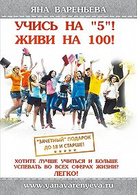 Яна Вареньева -Учись на «5»! Живи на 100!