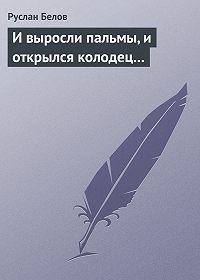 Руслан Белов -И выросли пальмы, и открылся колодец...