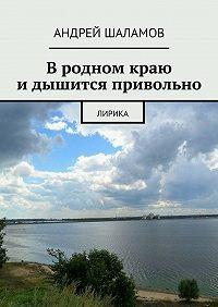 Андрей Шаламов - Вродном краю идышится привольно