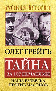 Олег Грейгъ - Тайна за 107 печатями, или Наша разведка против масонов