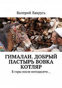 Валерий Лаврусь -Гималаи. Добрый пастырь Вовка Котляр. Вгоры после пятидесяти…