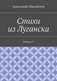 Анатолий Михайлов -Стихи изЛуганска. Книга 11