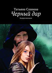 Татьяна Славина -Черный дар. Колдун поневоле