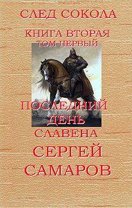 Сергей Самаров -Последний день Славена. Том первый