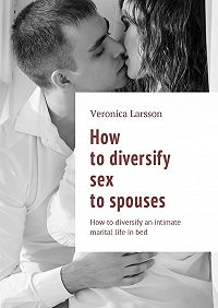 Veronica Larsson -How to diversify sex to spouses. How todiversify an intimate maritallife inbed