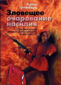 Аллан Гуггенбюль - Зловещее очарование насилия. Профилактика детской агрессивности