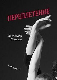 Александр Семёнов -Переплетение. Рассказы