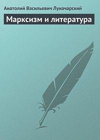 Анатолий Васильевич Луначарский - Марксизм и литература