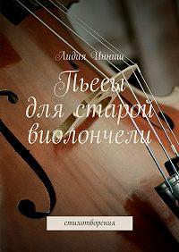 Лидия Инниш - Пьесы для старой виолончели. стихотворения
