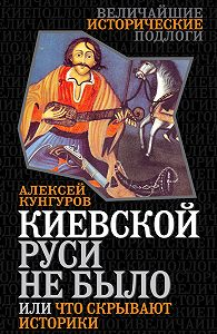Алексей Кунгуров - Киевской Руси не было, или Что скрывают историки