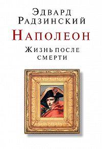 Эдвард Радзинский -Наполеон. Жизнь после смерти