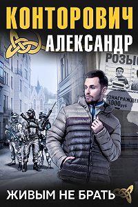 Александр Конторович -Живым не брать