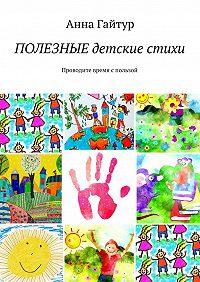 Анна Гайтур -Полезные детские стихи. Проводите время спользой