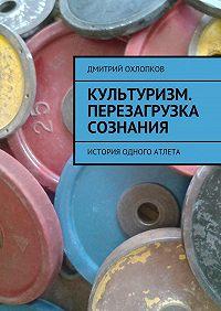 Дмитрий Охлопков -Культуризм. Перезагрузка сознания. История одного атлета