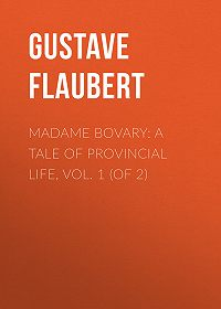Gustave Flaubert -Madame Bovary: A Tale of Provincial Life, Vol. 1 (of 2)