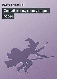 Роджер Желязны -Синий конь, танцующие горы