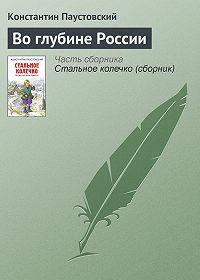 Константин Паустовский - Во глубине России