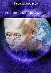 Иван Шаповалов -Феноменальная реальность