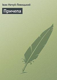 Іван Нечуй-Левицький - Причепа