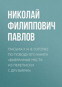 Николай Павлов -Письма к Н.В.Гоголю по поводу его книги «Выбранные места из переписки с друзьями»