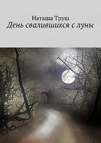 Наташа Труш -День свалившихся слуны