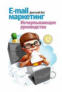 Дмитрий Кот -E-mail маркетинг. Исчерпывающее руководство