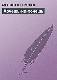 Глеб Успенский -Хочешь-не-хочешь