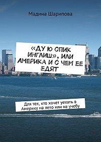 Мадина Шарипова -«Ду ю спик инглиш», или Америка и с чем ее едят. Для тех, кто хочет уехать в Америку на лето или на учебу