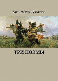 Александр Лукьянов -Три поэмы
