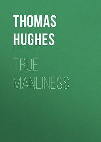 Thomas Hughes -True Manliness