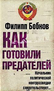 Филипп Бобков -Как готовили предателей. Начальник политической контрразведки свидетельствует…